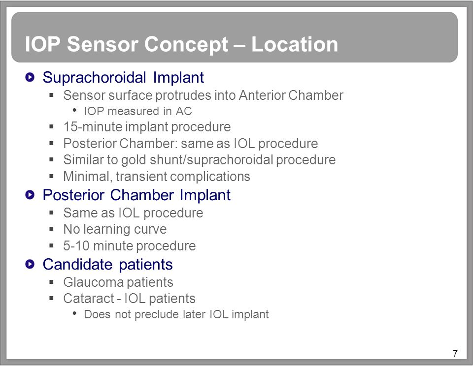 7 IOP Sensor Concept – Location Suprachoroidal Implant  Sensor surface protrudes into Anterior Chamber IOP measured in AC  15-minute implant procedure  Posterior Chamber: same as IOL procedure  Similar to gold shunt/suprachoroidal procedure  Minimal, transient complications Posterior Chamber Implant  Same as IOL procedure  No learning curve  5-10 minute procedure Candidate patients  Glaucoma patients  Cataract - IOL patients Does not preclude later IOL implant