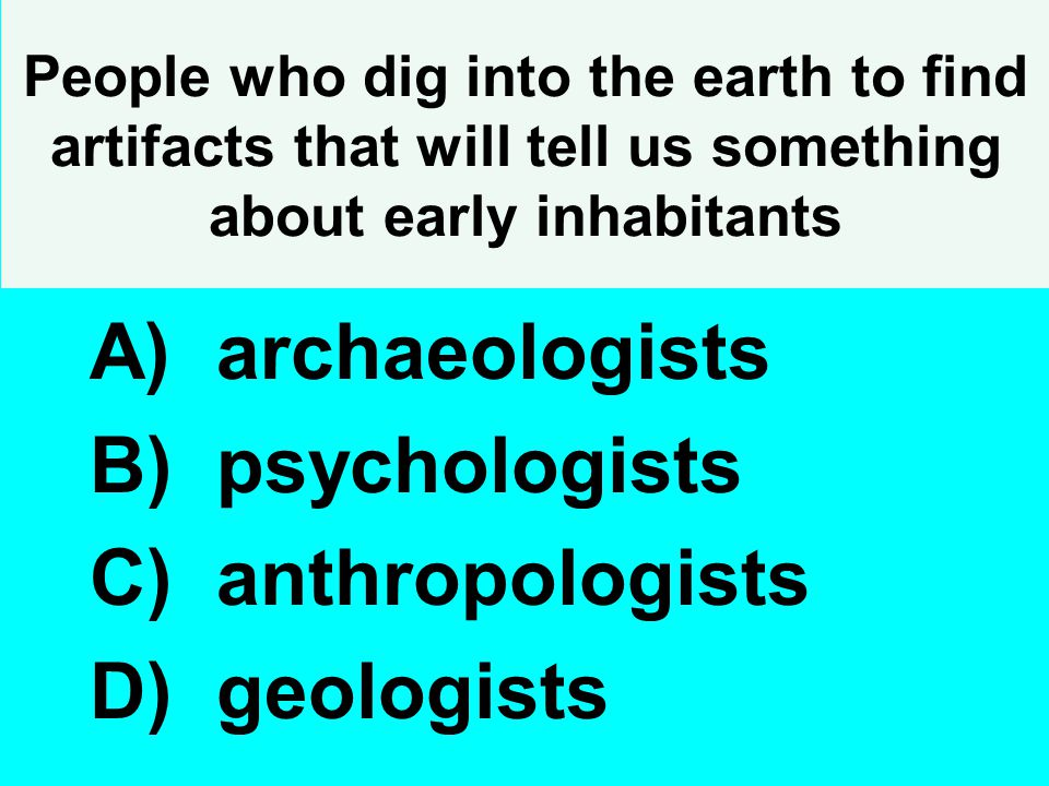 People who dig into the earth to find artifacts that will tell us something about early inhabitants A) archaeologists B) psychologists C) anthropologi