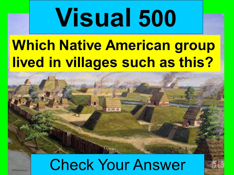 Visual 500 Check Your Answer Which Native American group lived in villages such as this?