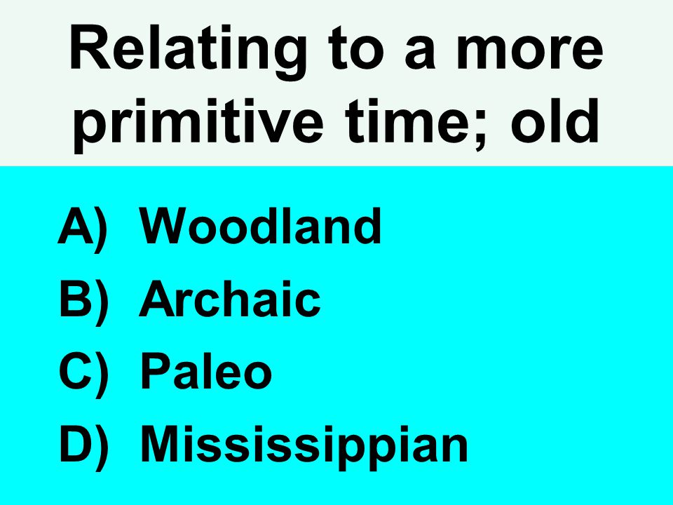 Relating to a more primitive time; old A) Woodland B) Archaic C) Paleo D) Mississippian