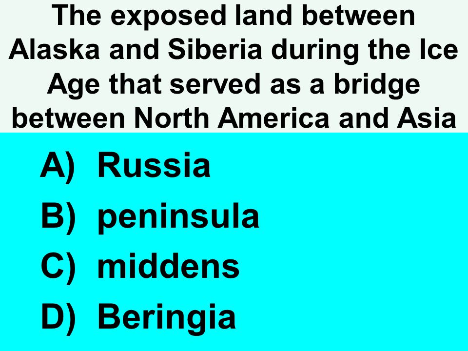 The exposed land between Alaska and Siberia during the Ice Age that served as a bridge between North America and Asia A) Russia B) peninsula C) midden