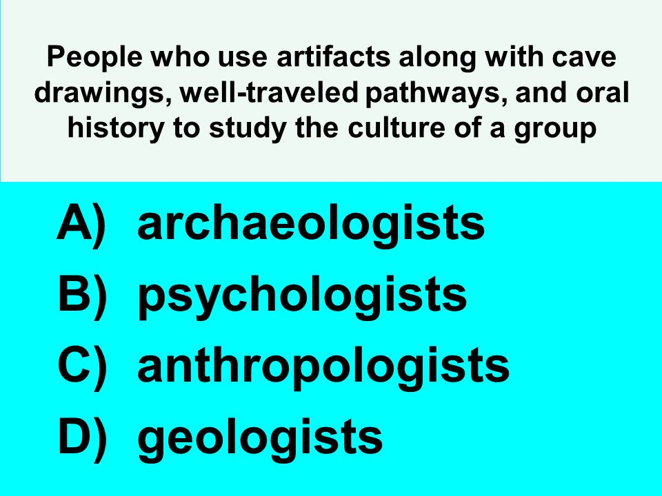 People who use artifacts along with cave drawings, well-traveled pathways, and oral history to study the culture of a group A) archaeologists B) psych