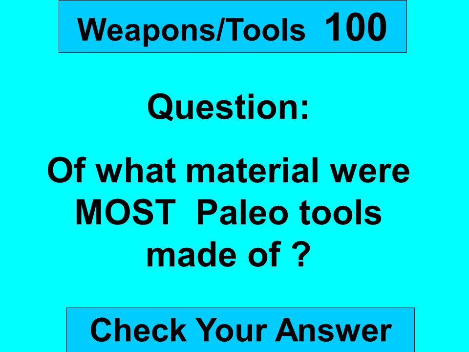 Weapons/Tools 100 Question: Of what material were MOST Paleo tools made of ? Check Your Answer