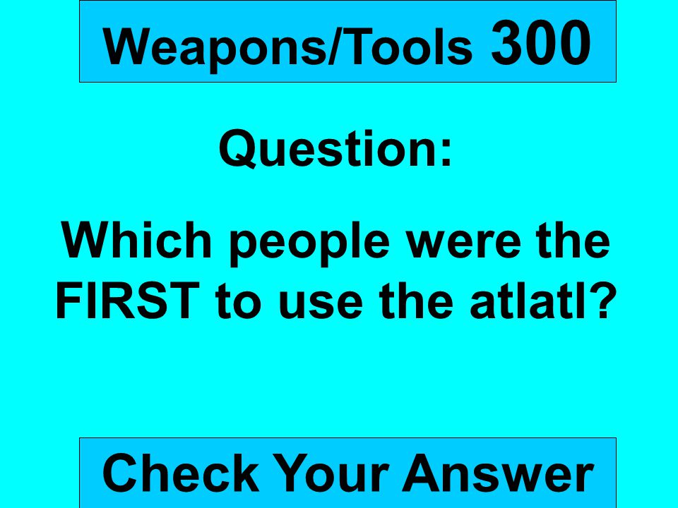 Weapons/Tools 300 Question: Which people were the FIRST to use the atlatl? Check Your Answer