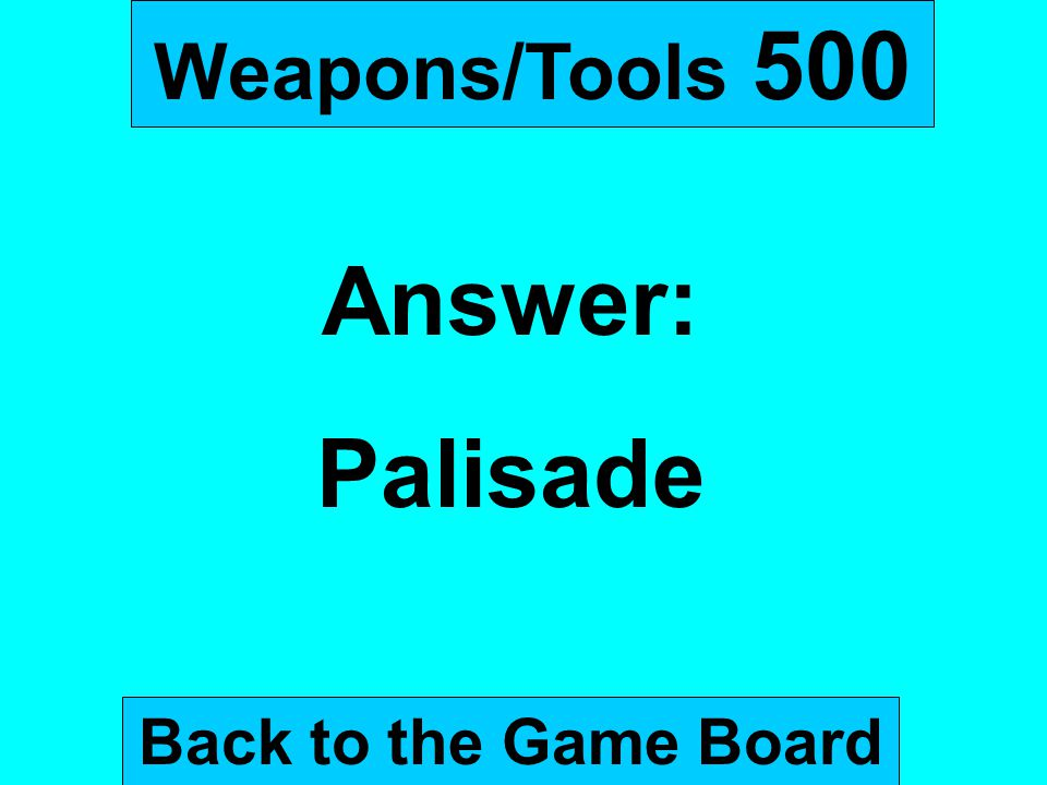 Weapons/Tools 500 Answer: Palisade Back to the Game Board