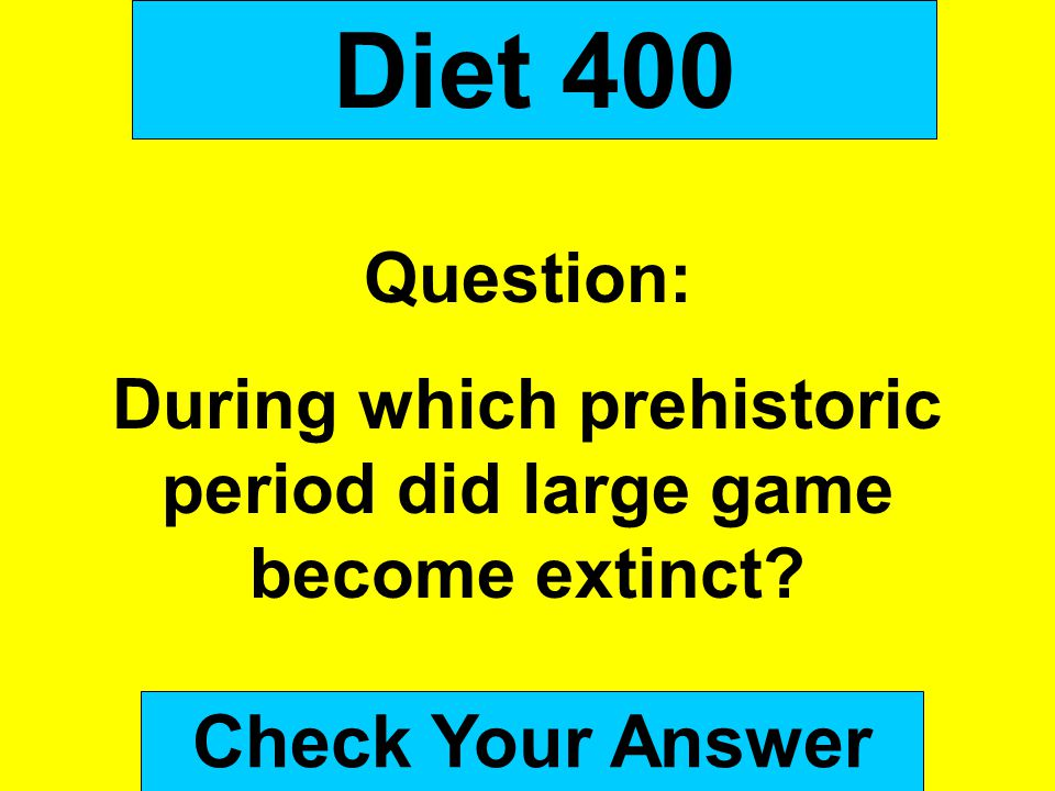 Diet 400 Question: During which prehistoric period did large game become extinct? Check Your Answer