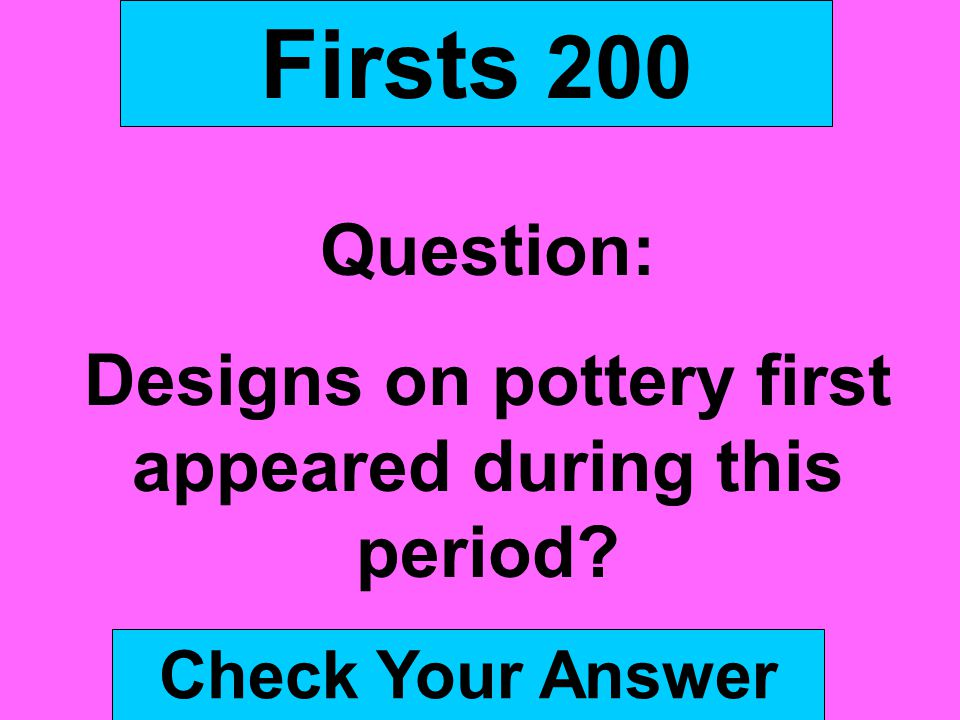 Firsts 200 Question: Designs on pottery first appeared during this period? Check Your Answer