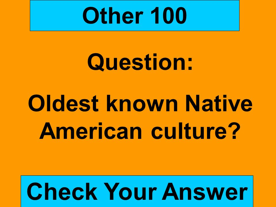 Other 100 Question: Oldest known Native American culture? Check Your Answer