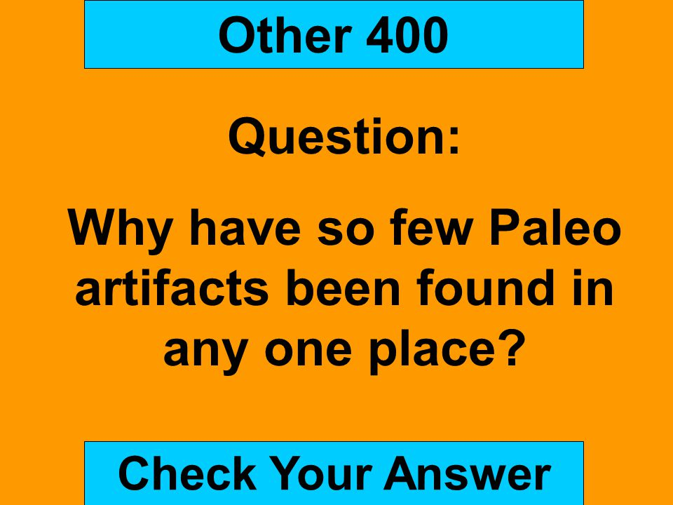 Other 400 Question: Why have so few Paleo artifacts been found in any one place? Check Your Answer