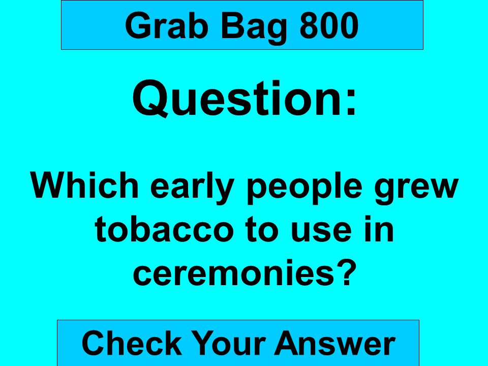 Grab Bag 800 Question: Which early people grew tobacco to use in ceremonies? Check Your Answer