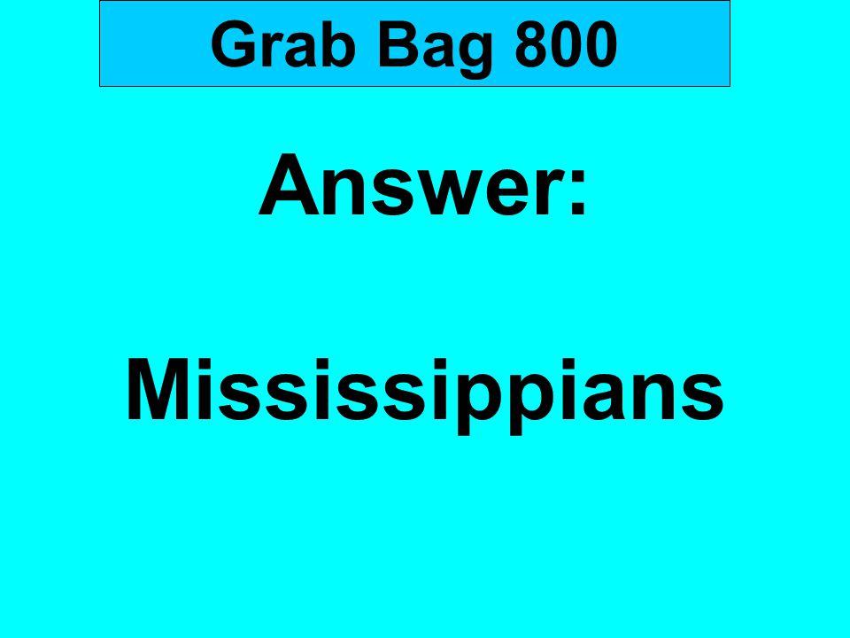 Grab Bag 800 Answer: Mississippians