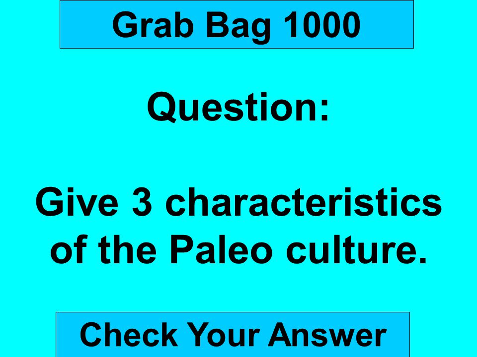 Grab Bag 1000 Question: Give 3 characteristics of the Paleo culture. Check Your Answer