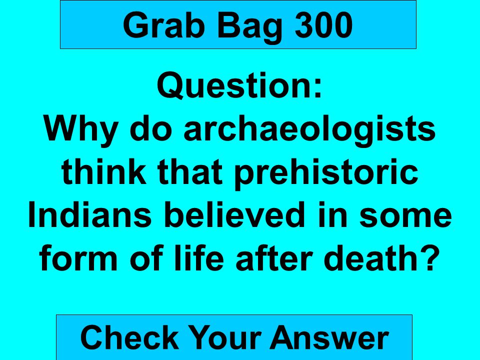 Grab Bag 300 Question: Why do archaeologists think that prehistoric Indians believed in some form of life after death? Check Your Answer