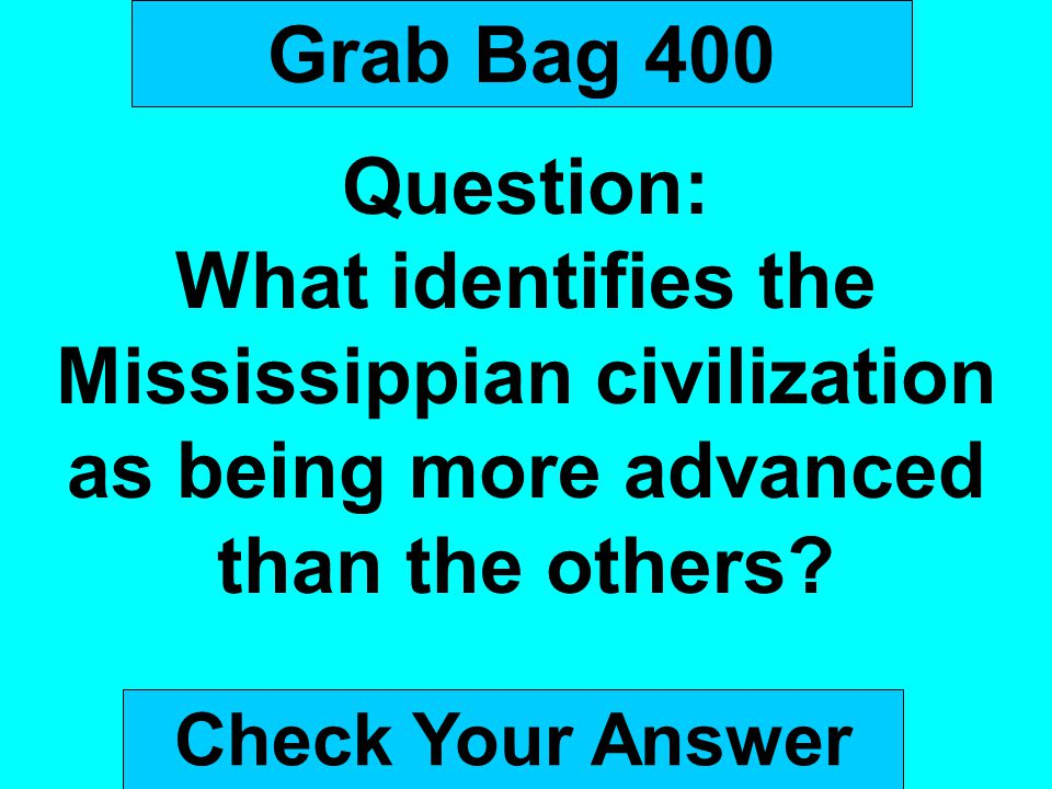 Grab Bag 400 Question: What identifies the Mississippian civilization as being more advanced than the others? Check Your Answer
