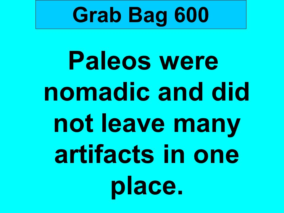 Grab Bag 600 Paleos were nomadic and did not leave many artifacts in one place.