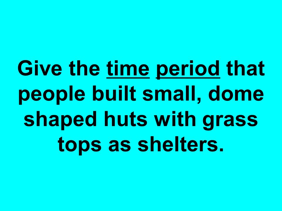 Give the time period that people built small, dome shaped huts with grass tops as shelters.