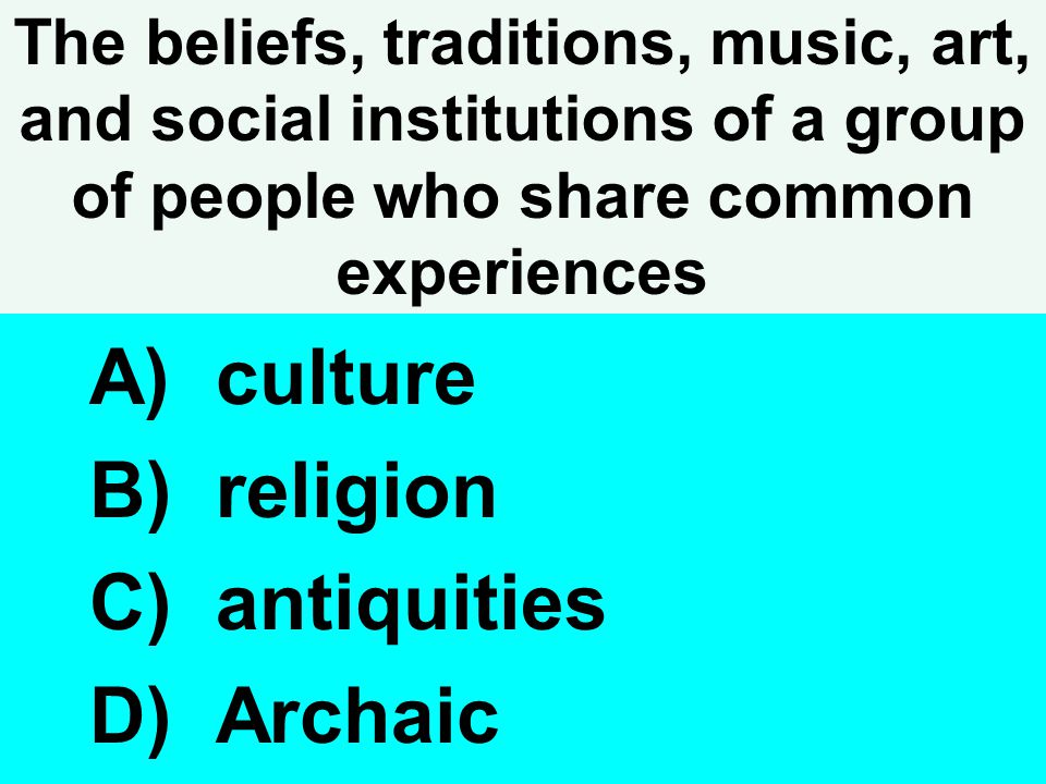 The beliefs, traditions, music, art, and social institutions of a group of people who share common experiences A) culture B) religion C) antiquities D