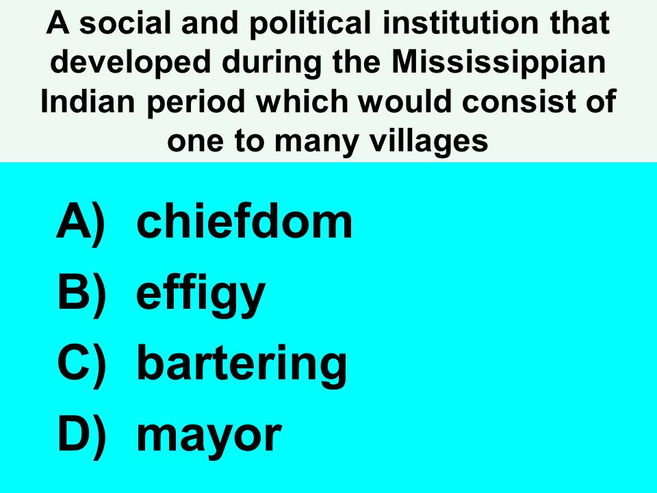 A social and political institution that developed during the Mississippian Indian period which would consist of one to many villages A) chiefdom B) ef