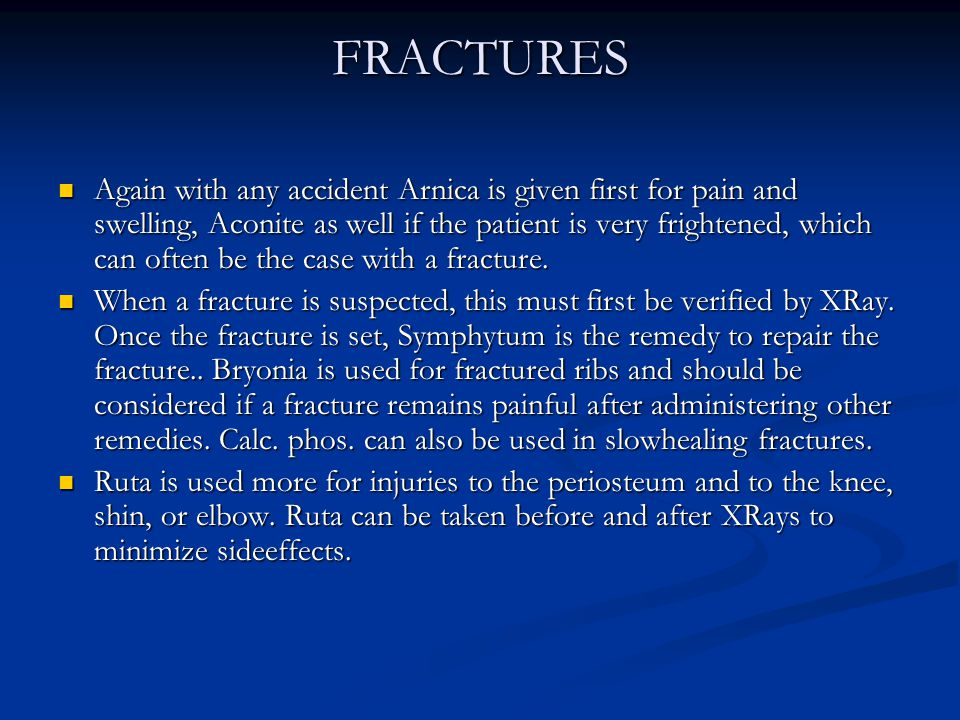 FRACTURES Again with any accident Arnica is given first for pain and swelling, Aconite as well if the patient is very frightened, which can often be t