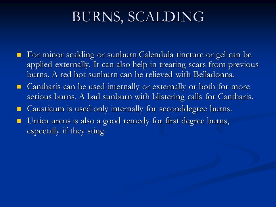 BURNS, SCALDING For minor scalding or sunburn Calendula tincture or gel can be applied externally. It can also help in treating scars from previous bu
