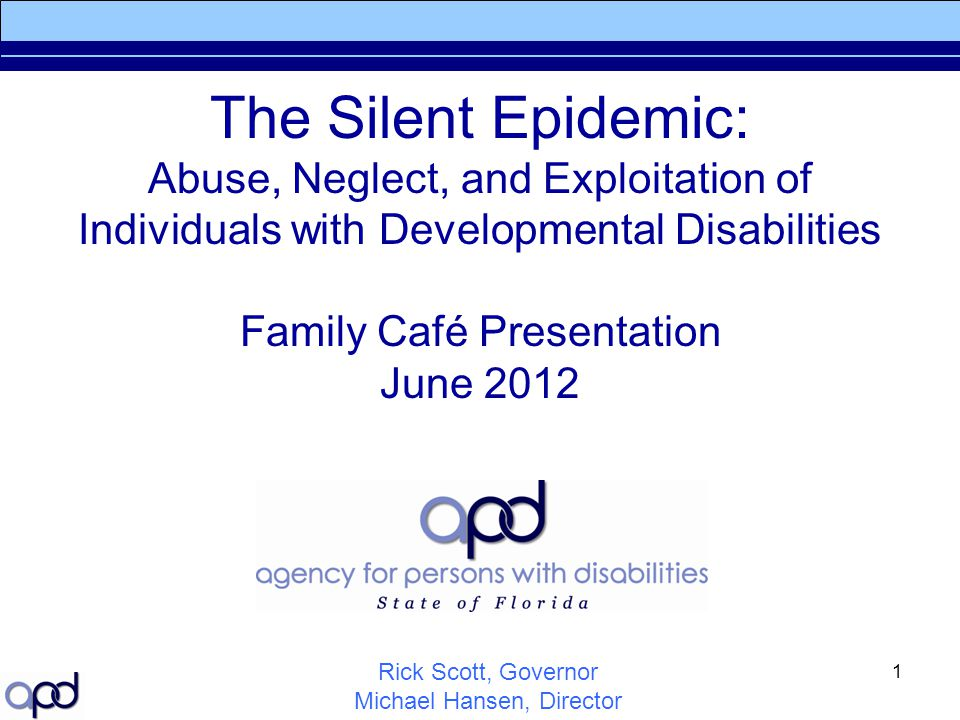 1 The Silent Epidemic: Abuse, Neglect, and Exploitation of Individuals with Developmental Disabilities Family Café Presentation June 2012 Rick Scott,