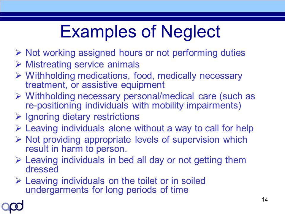 14 Examples of Neglect  Not working assigned hours or not performing duties  Mistreating service animals  Withholding medications, food, medically
