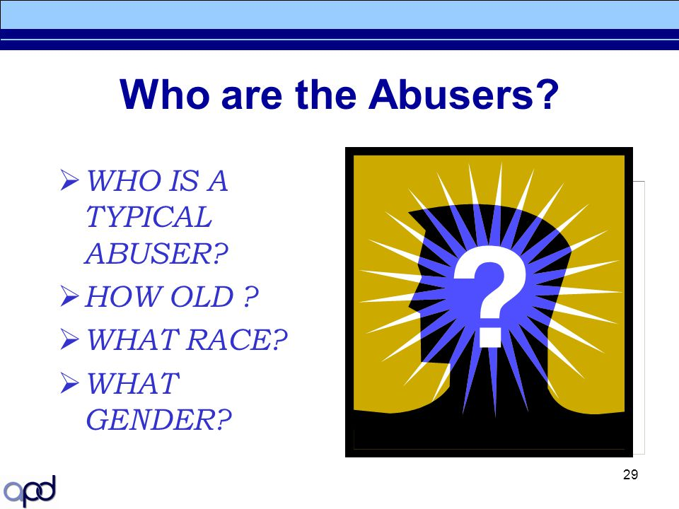 29 Who are the Abusers?  WHO IS A TYPICAL ABUSER?  HOW OLD ?  WHAT RACE?  WHAT GENDER?
