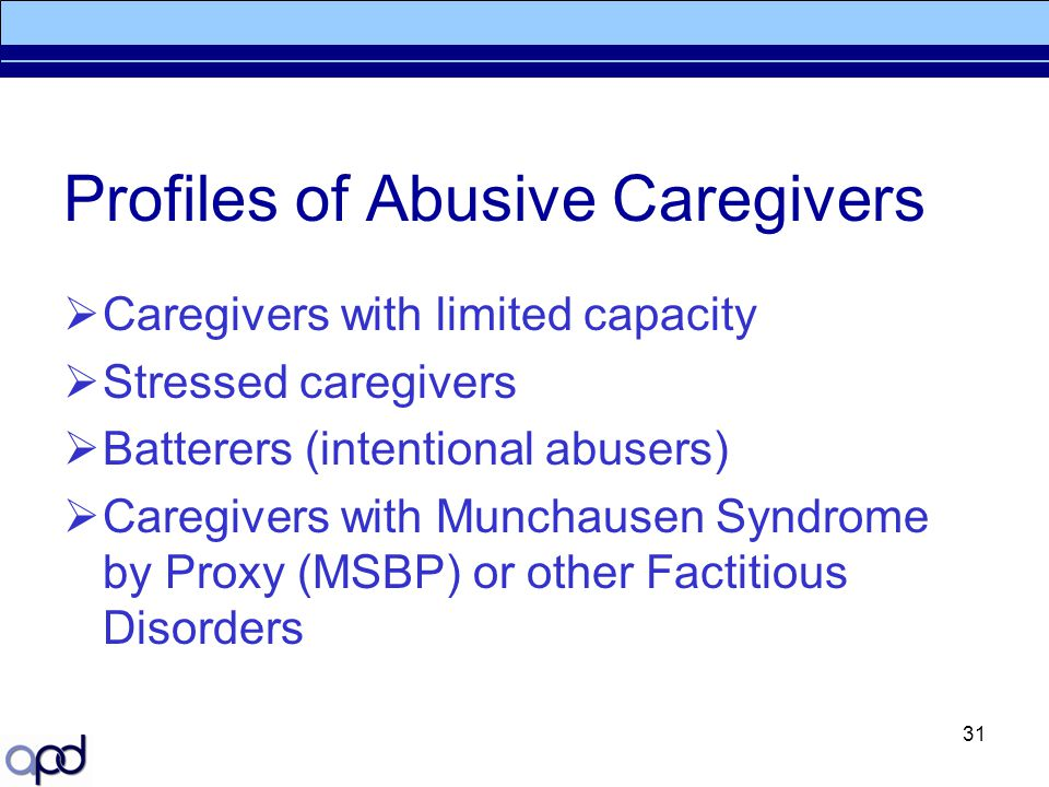 31 Profiles of Abusive Caregivers  Caregivers with limited capacity  Stressed caregivers  Batterers (intentional abusers)  Caregivers with Munchau
