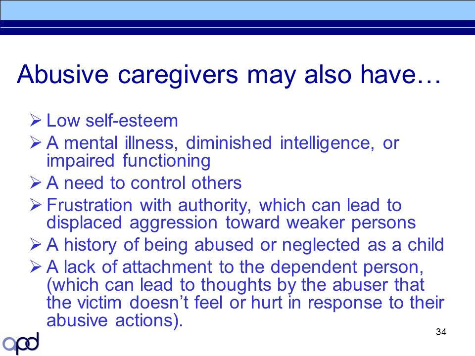 34 Abusive caregivers may also have…  Low self-esteem  A mental illness, diminished intelligence, or impaired functioning  A need to control others