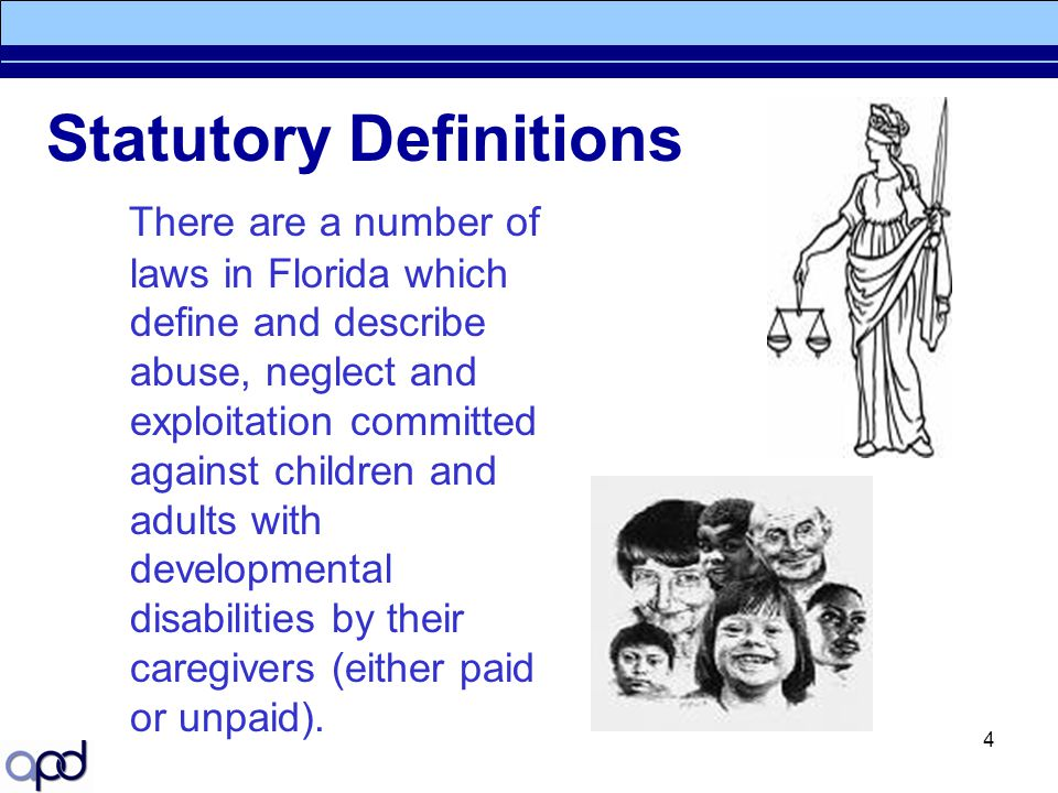 4 Statutory Definitions There are a number of laws in Florida which define and describe abuse, neglect and exploitation committed against children and