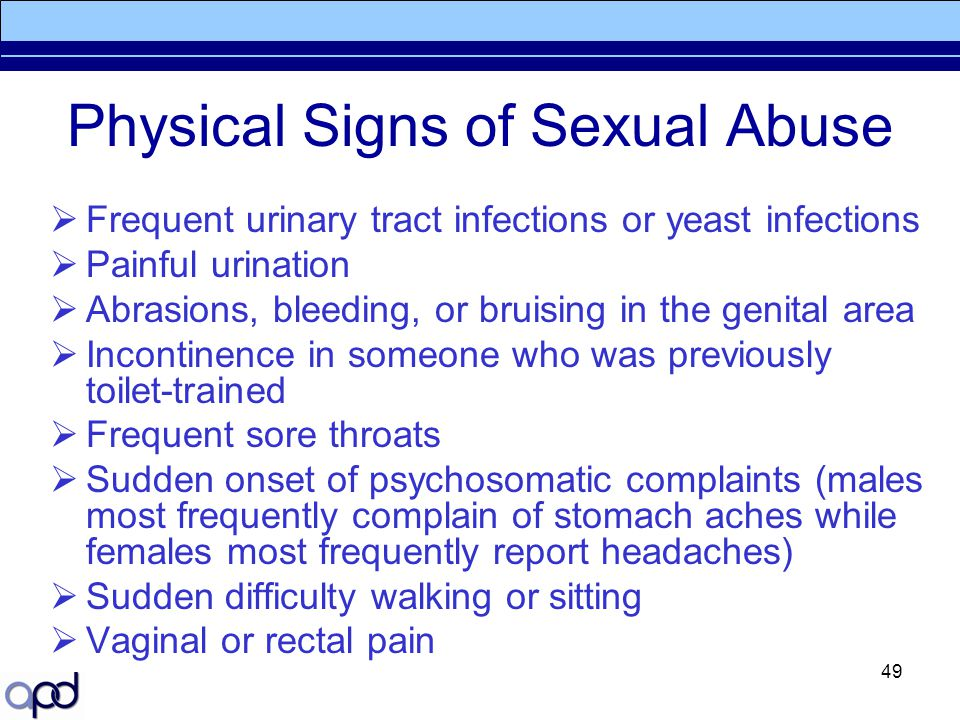 49 Physical Signs of Sexual Abuse  Frequent urinary tract infections or yeast infections  Painful urination  Abrasions, bleeding, or bruising in th