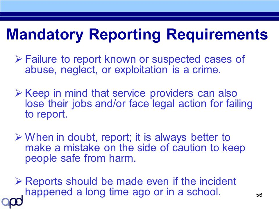 56 Mandatory Reporting Requirements  Failure to report known or suspected cases of abuse, neglect, or exploitation is a crime.  Keep in mind that se