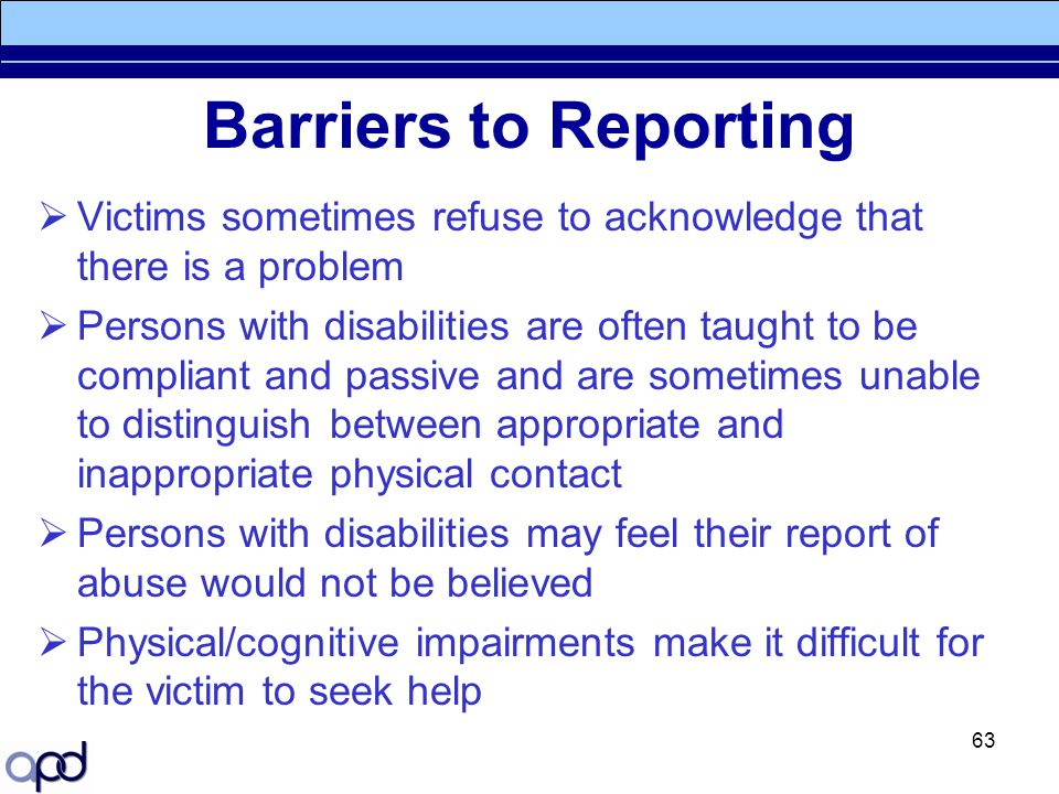 63 Barriers to Reporting  Victims sometimes refuse to acknowledge that there is a problem  Persons with disabilities are often taught to be complian
