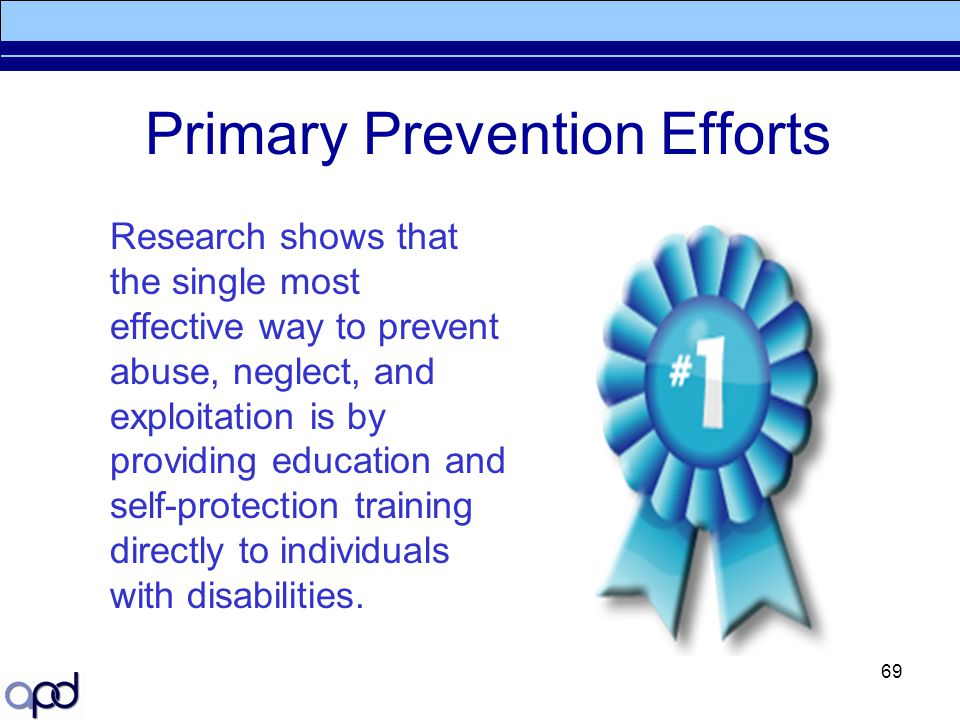 69 Primary Prevention Efforts Research shows that the single most effective way to prevent abuse, neglect, and exploitation is by providing education