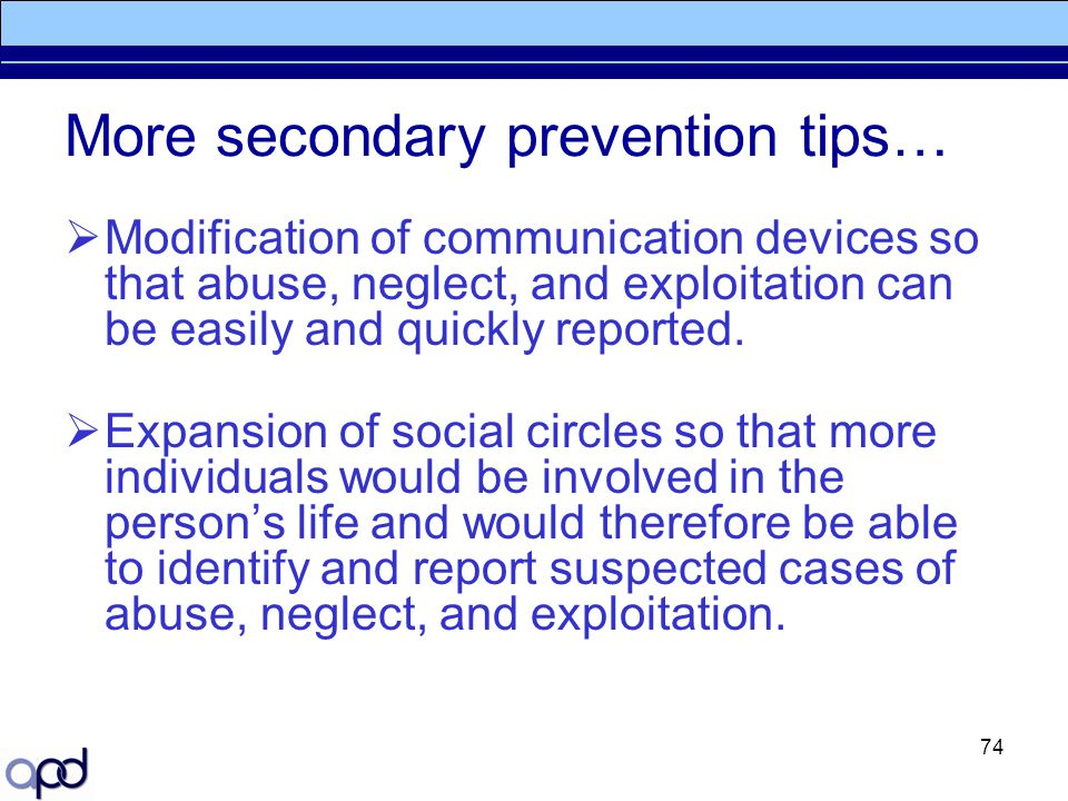 74 More secondary prevention tips…  Modification of communication devices so that abuse, neglect, and exploitation can be easily and quickly reported