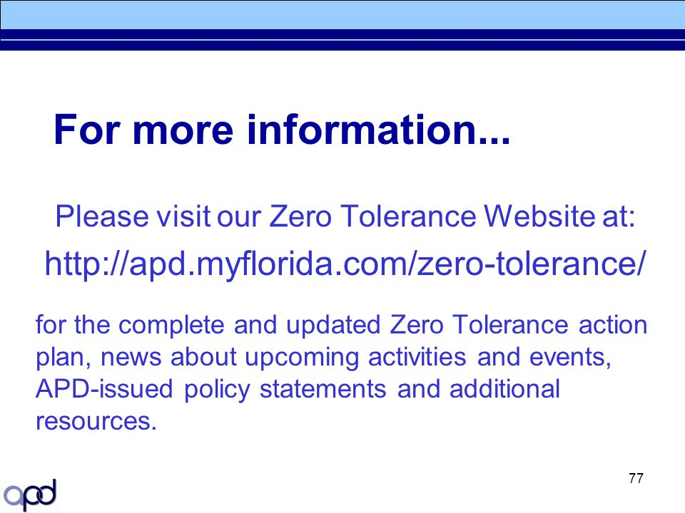 77 For more information... Please visit our Zero Tolerance Website at: http://apd.myflorida.com/zero-tolerance/ for the complete and updated Zero Tole