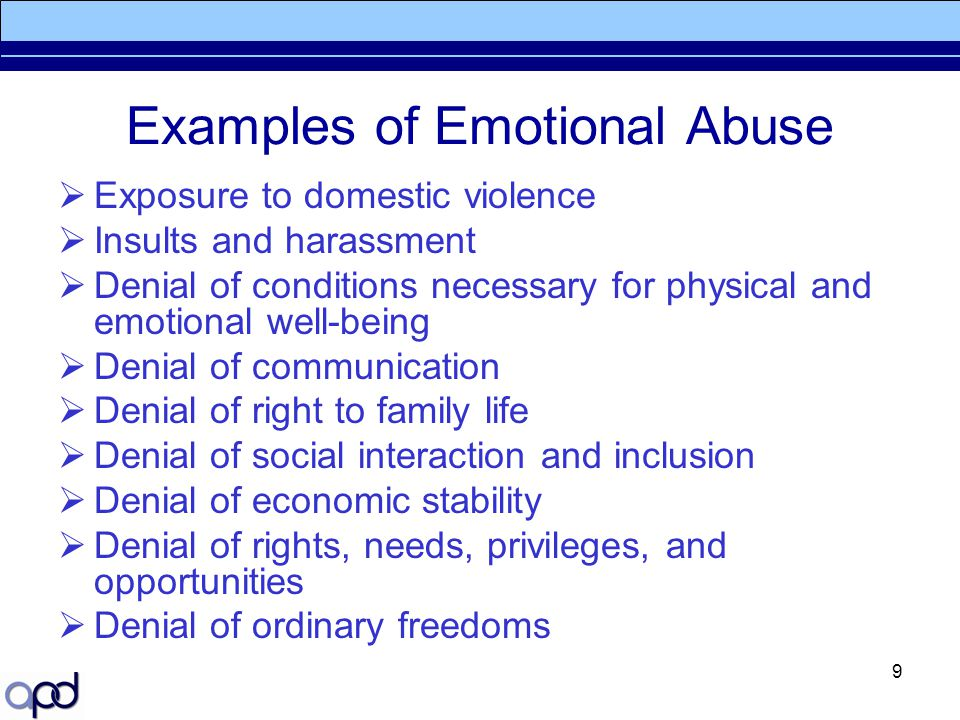 9 Examples of Emotional Abuse  Exposure to domestic violence  Insults and harassment  Denial of conditions necessary for physical and emotional wel