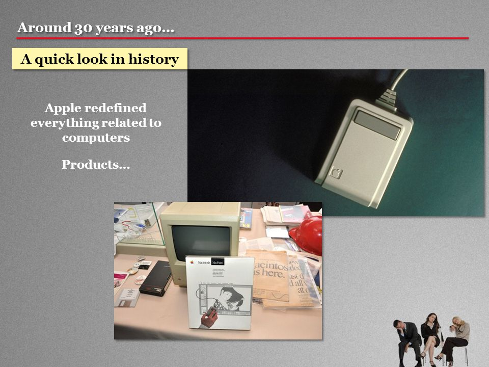 Around 30 years ago… A quick look in history Apple redefined everything related to computers Products…