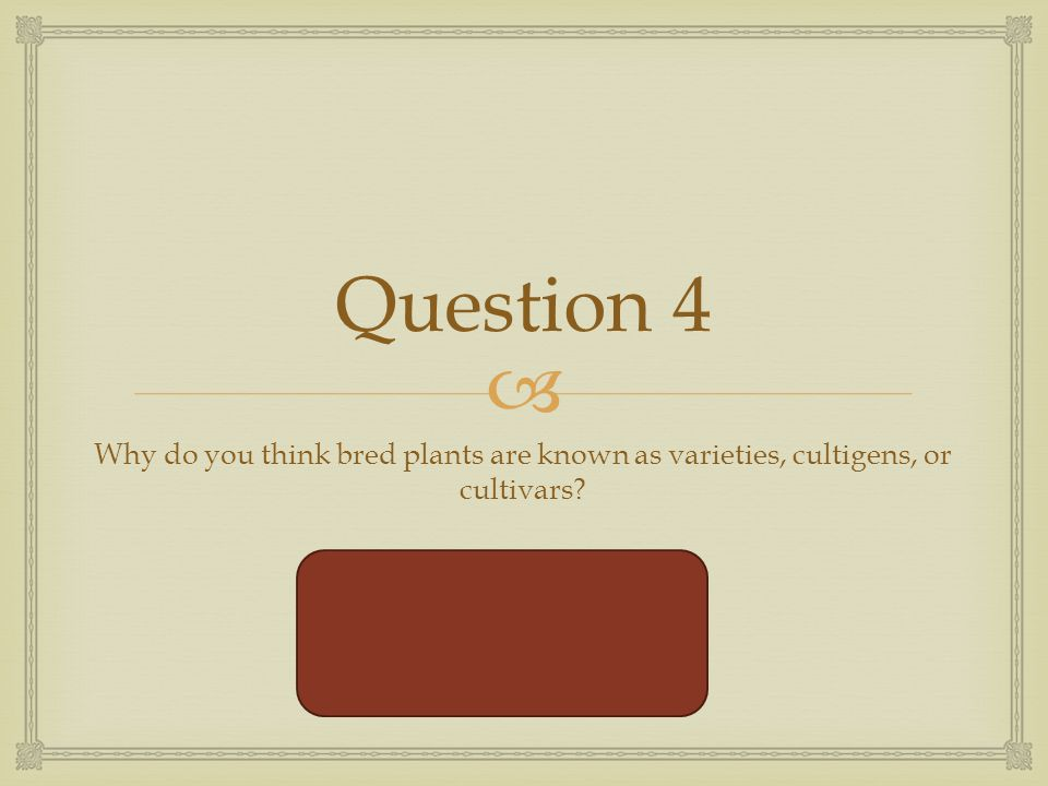  Question 4 Why do you think bred plants are known as varieties, cultigens, or cultivars.