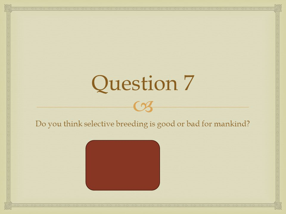  Question 7 Do you think selective breeding is good or bad for mankind Good and bad