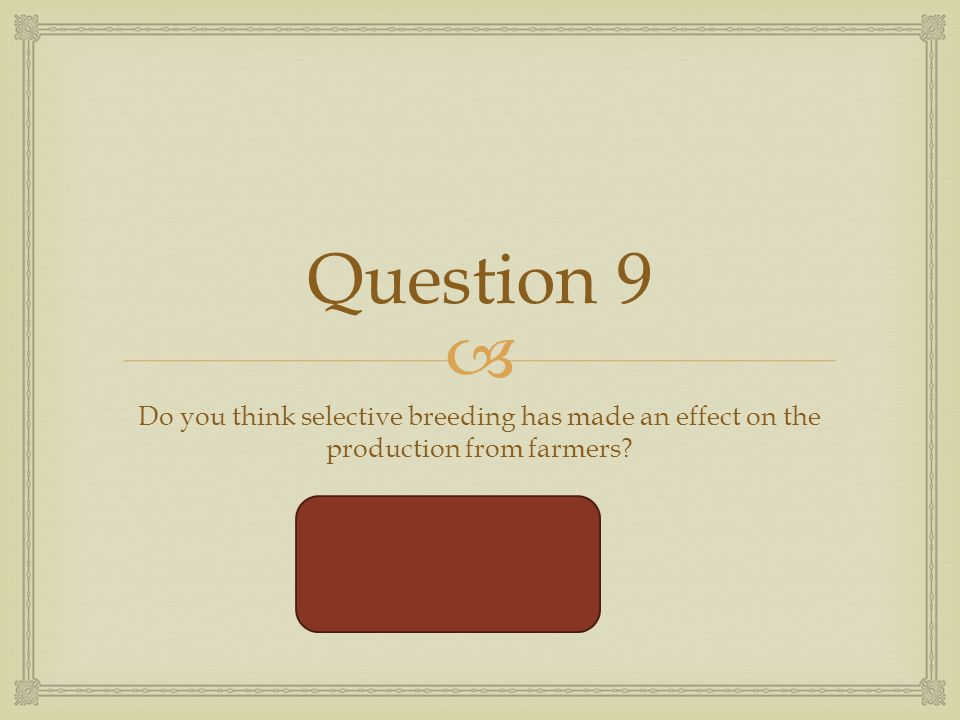  Question 9 Do you think selective breeding has made an effect on the production from farmers.