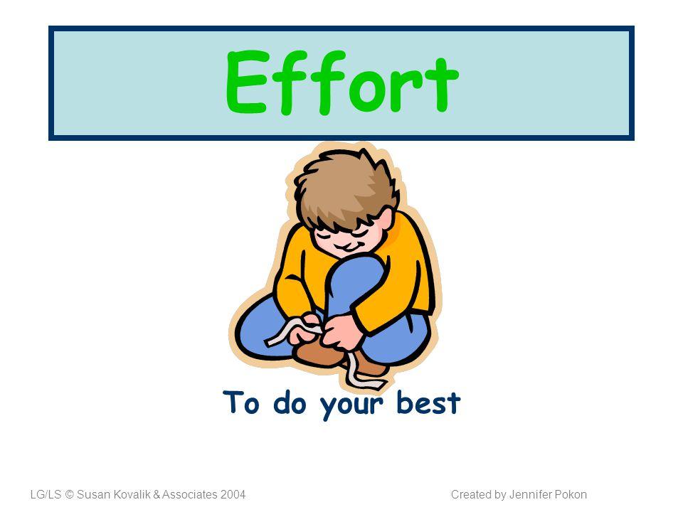Effort To do your best LG/LS © Susan Kovalik & Associates 2004Created by Jennifer Pokon
