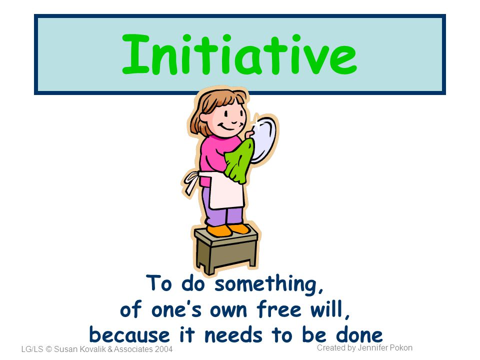 Initiative To do something, of one's own free will, because it needs to be done LG/LS © Susan Kovalik & Associates 2004 Created by Jennifer Pokon