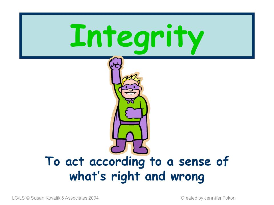 Integrity To act according to a sense of what's right and wrong LG/LS © Susan Kovalik & Associates 2004Created by Jennifer Pokon