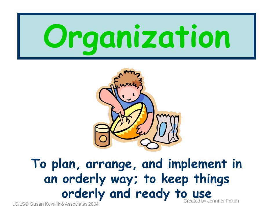 Organization To plan, arrange, and implement in an orderly way; to keep things orderly and ready to use LG/LS© Susan Kovalik & Associates 2004 Created by Jennifer Pokon
