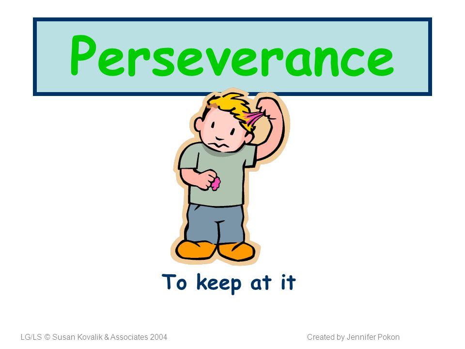 Perseverance To keep at it LG/LS © Susan Kovalik & Associates 2004Created by Jennifer Pokon