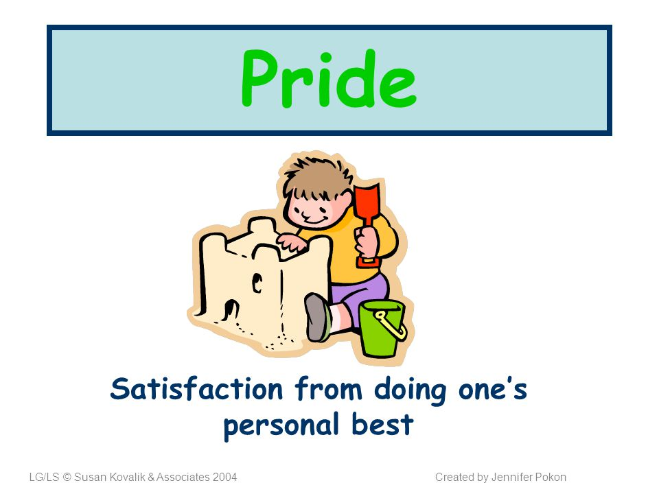 Pride Satisfaction from doing one's personal best LG/LS © Susan Kovalik & Associates 2004Created by Jennifer Pokon