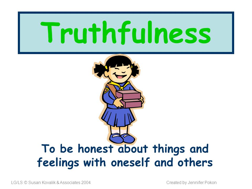 Truthfulness To be honest about things and feelings with oneself and others LG/LS © Susan Kovalik & Associates 2004Created by Jennifer Pokon