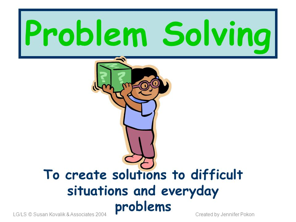 Problem Solving To create solutions to difficult situations and everyday problems LG/LS © Susan Kovalik & Associates 2004Created by Jennifer Pokon