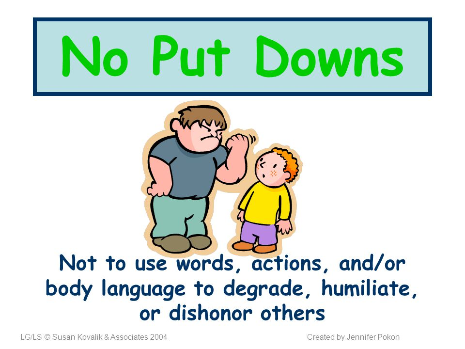 No Put Downs Not to use words, actions, and/or body language to degrade, humiliate, or dishonor others LG/LS © Susan Kovalik & Associates 2004Created